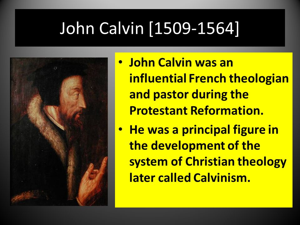 John Calvin [1509-1564] John Calvin was an influential French theologian and pastor during the Protestant Reformation.